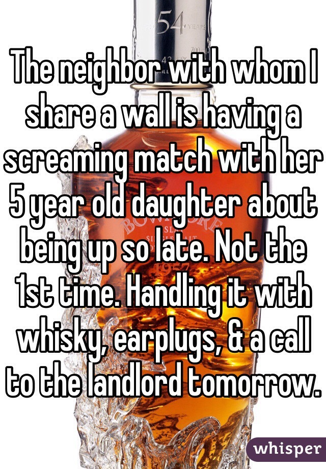The neighbor with whom I share a wall is having a screaming match with her 5 year old daughter about being up so late. Not the 1st time. Handling it with whisky, earplugs, & a call to the landlord tomorrow.