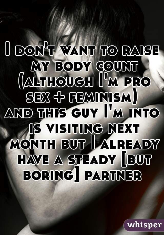 I don't want to raise my body count (although I'm pro sex + feminism)  and this guy I'm into is visiting next month but I already have a steady [but boring] partner