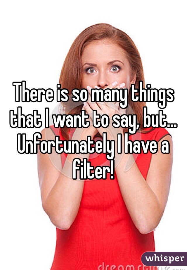There is so many things that I want to say, but... Unfortunately I have a filter!