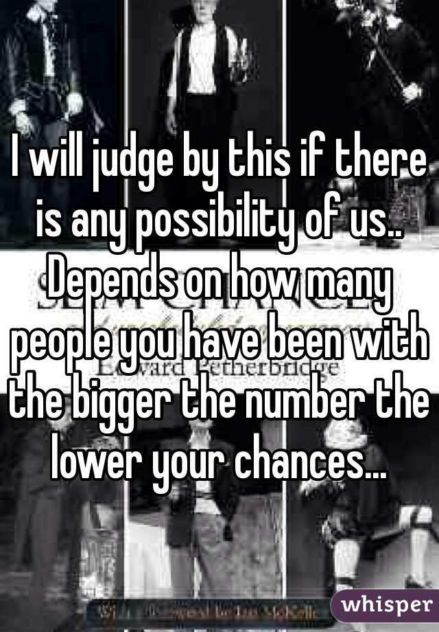 I will judge by this if there is any possibility of us.. Depends on how many people you have been with the bigger the number the lower your chances...