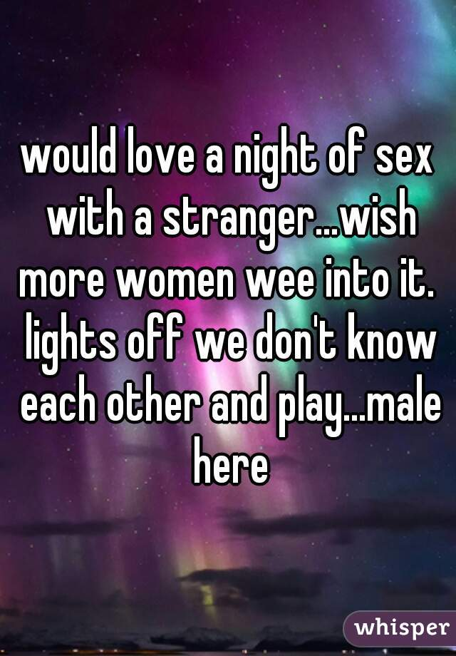 would love a night of sex with a stranger...wish more women wee into it.  lights off we don't know each other and play...male here