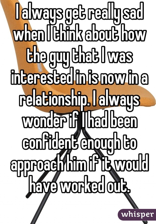 I always get really sad when I think about how the guy that I was interested in is now in a relationship. I always wonder if I had been confident enough to approach him if it would have worked out.