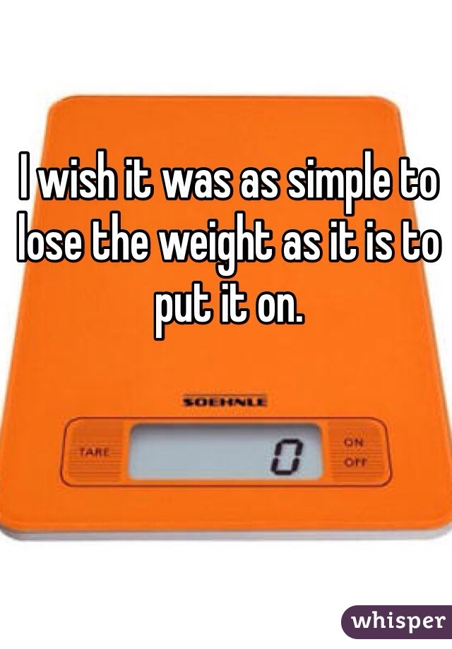I wish it was as simple to lose the weight as it is to put it on.