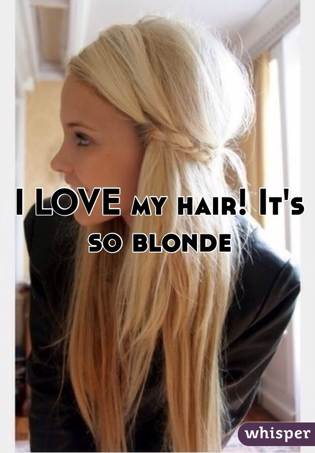 I LOVE my hair! It's so blonde