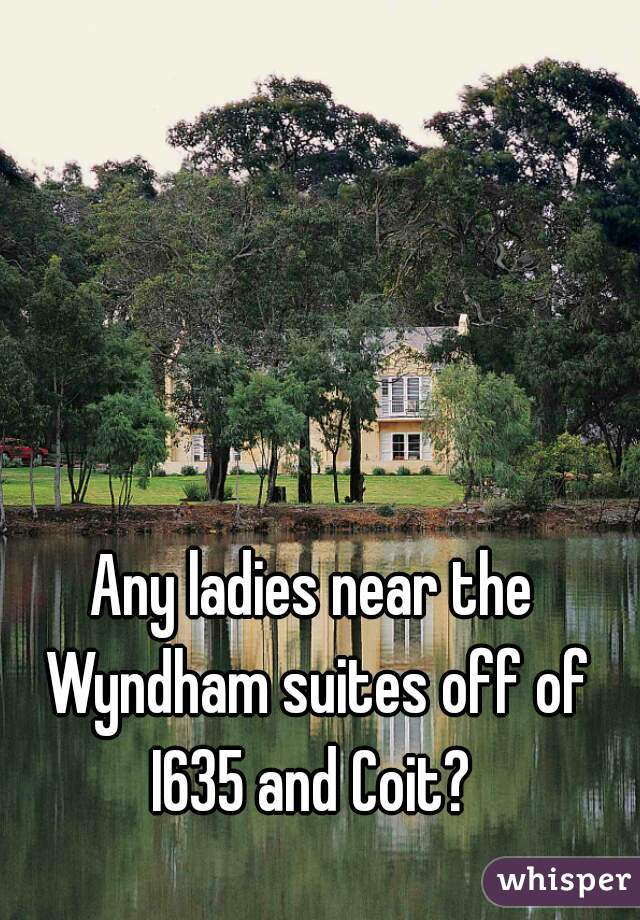 Any ladies near the Wyndham suites off of I635 and Coit?