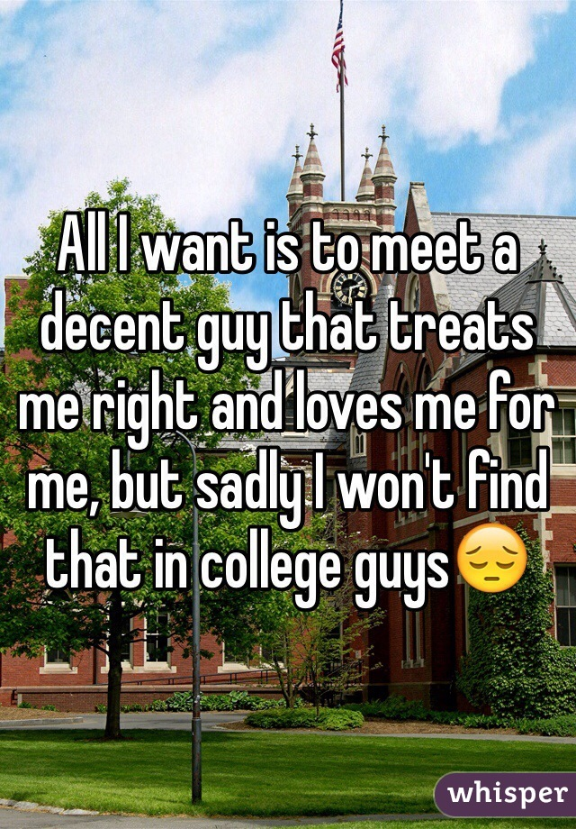 All I want is to meet a decent guy that treats me right and loves me for me, but sadly I won't find that in college guys😔