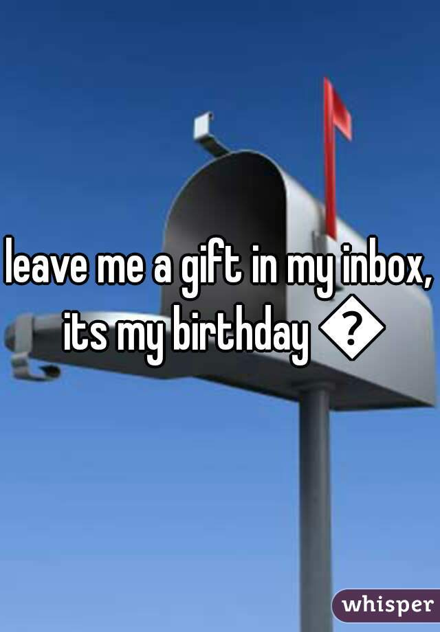 leave me a gift in my inbox, its my birthday 😊