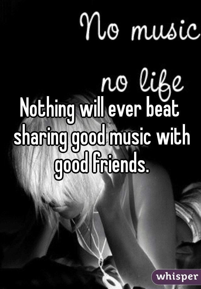 Nothing will ever beat sharing good music with good friends.