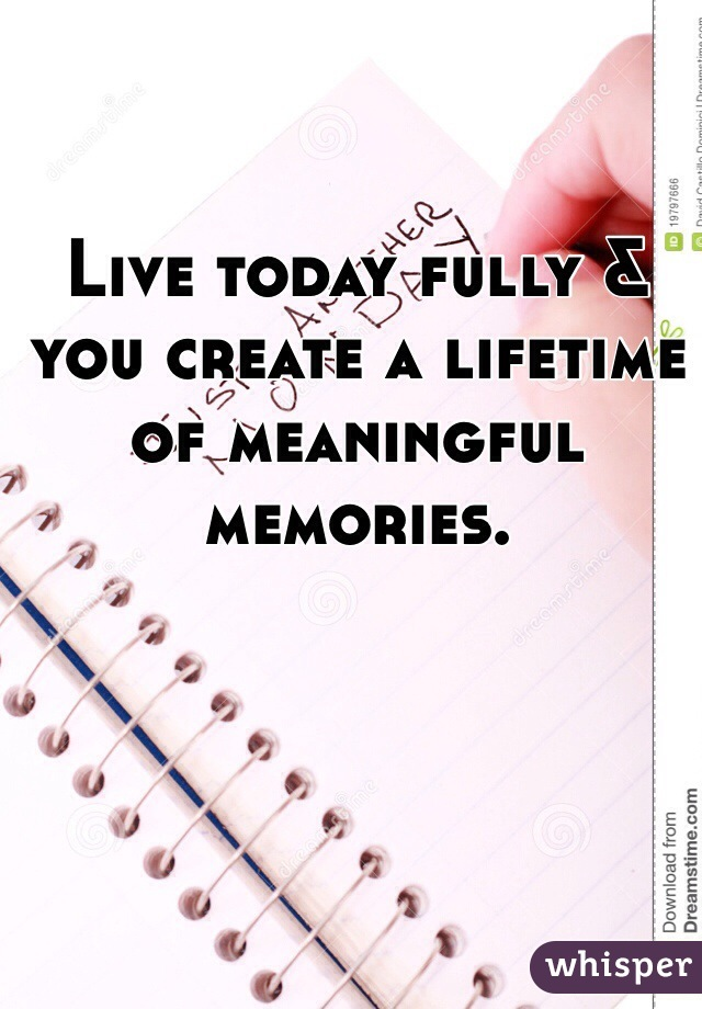 Live today fully & you create a lifetime of meaningful memories.