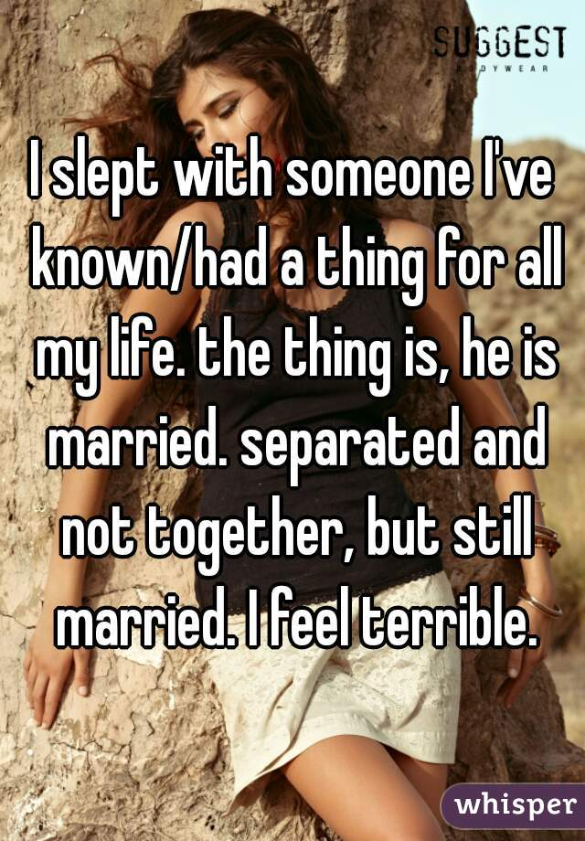 I slept with someone I've known/had a thing for all my life. the thing is, he is married. separated and not together, but still married. I feel terrible.