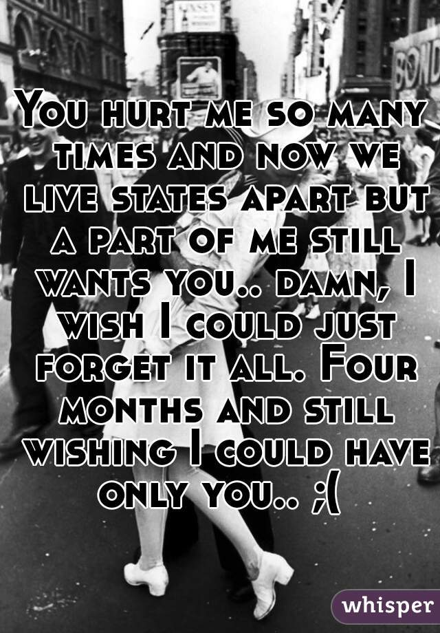 You hurt me so many times and now we live states apart but a part of me still wants you.. damn, I wish I could just forget it all. Four months and still wishing I could have only you.. ;(