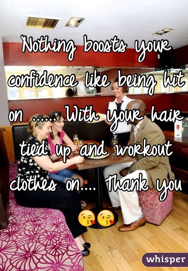 Nothing boosts your confidence like being hit on ...... With your hair tied up and workout clothes on.... Thank you 😘😘