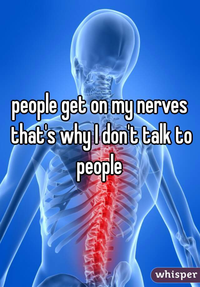 people get on my nerves that's why I don't talk to people