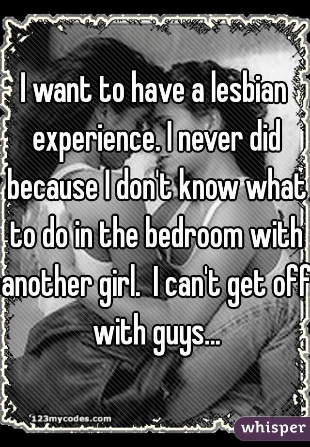 I want to have a lesbian experience. I never did because I don't know what to do in the bedroom with another girl.  I can't get off with guys...
