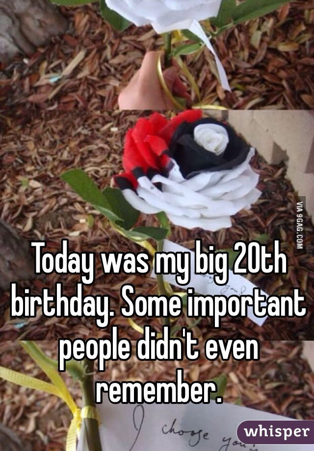 Today was my big 20th birthday. Some important people didn't even remember.