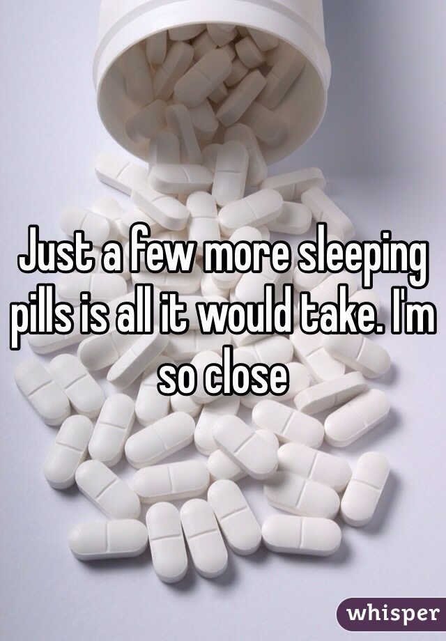 Just a few more sleeping pills is all it would take. I'm so close