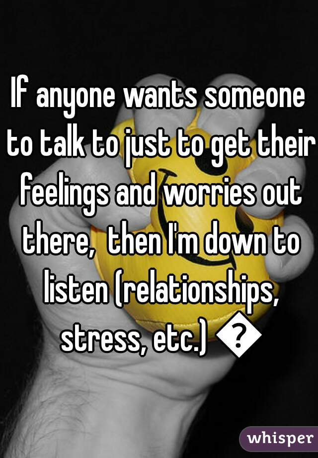 If anyone wants someone to talk to just to get their feelings and worries out there,  then I'm down to listen (relationships, stress, etc.) 👍