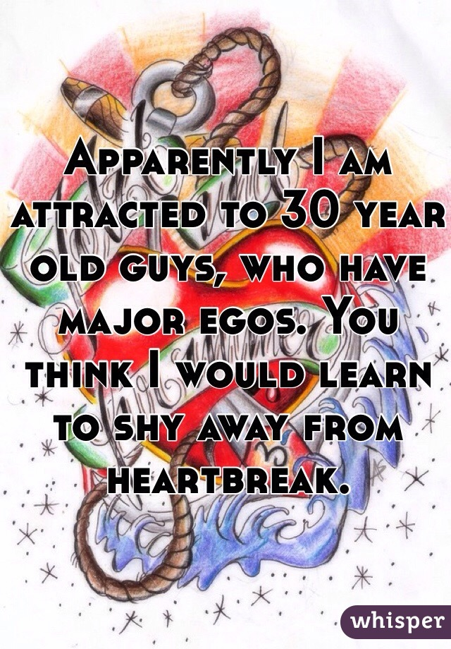 Apparently I am attracted to 30 year old guys, who have major egos. You think I would learn to shy away from heartbreak.