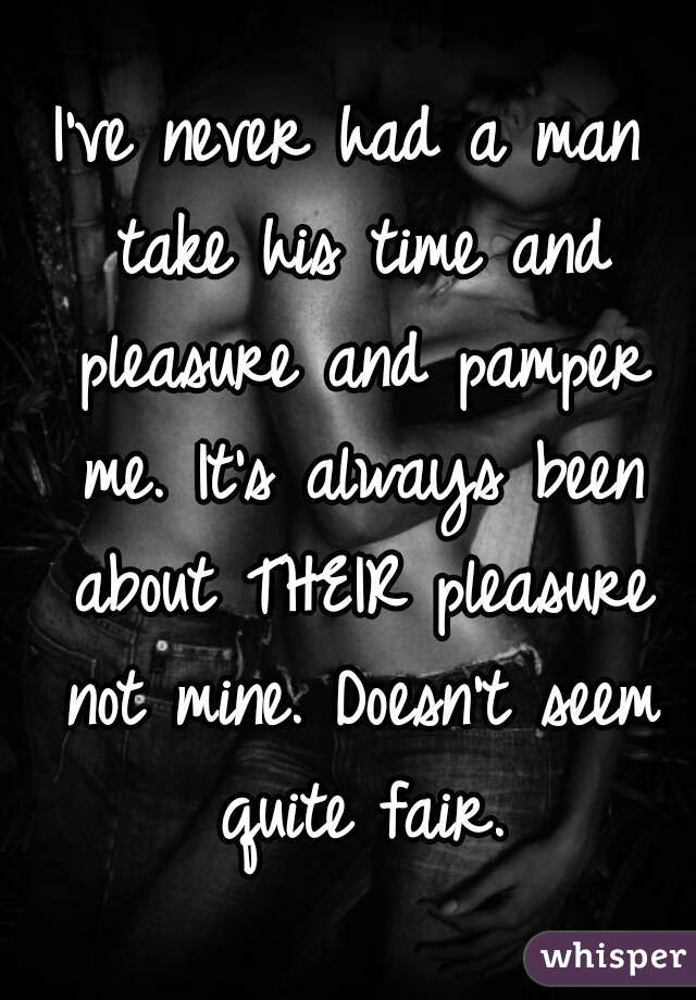 I've never had a man take his time and pleasure and pamper me. It's always been about THEIR pleasure not mine. Doesn't seem quite fair.