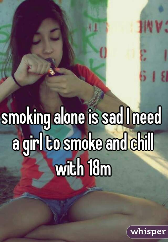 smoking alone is sad I need a girl to smoke and chill with 18m