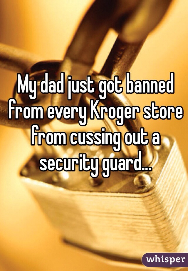 My dad just got banned from every Kroger store from cussing out a security guard...