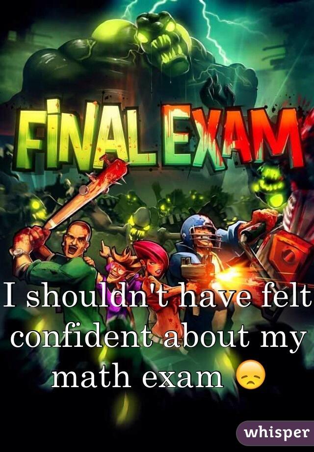 I shouldn't have felt confident about my math exam 😞