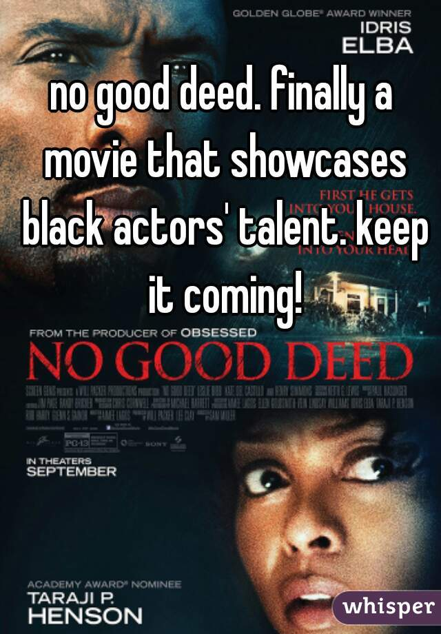 no good deed. finally a movie that showcases black actors' talent. keep it coming!