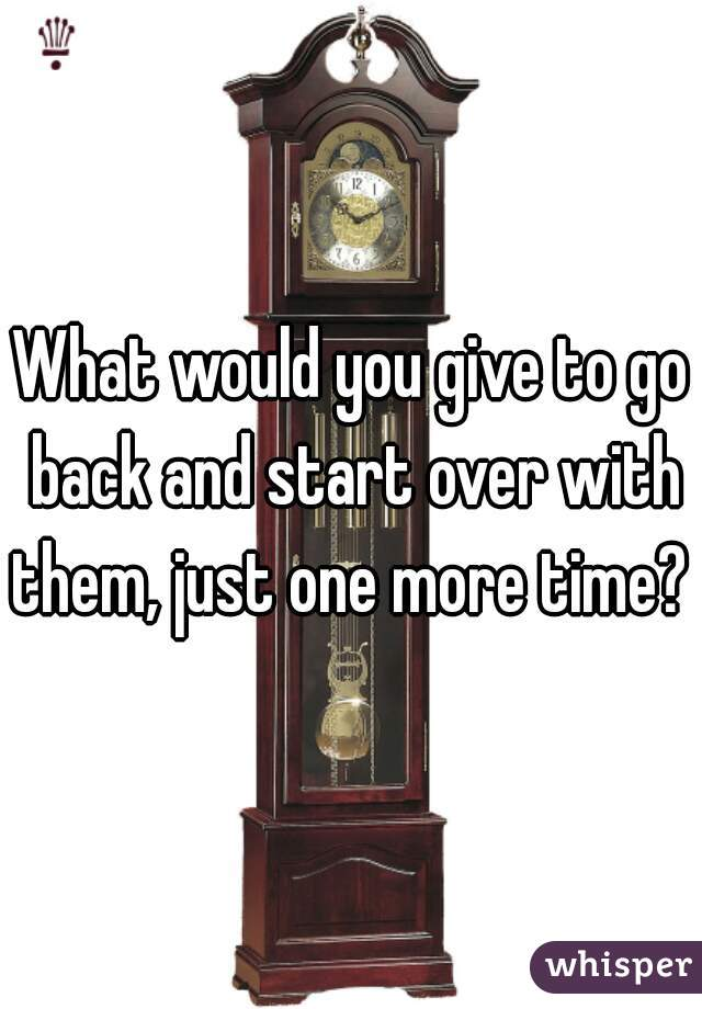 What would you give to go back and start over with them, just one more time?