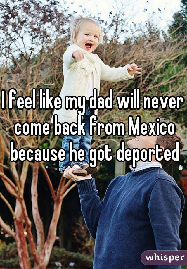 I feel like my dad will never come back from Mexico because he got deported