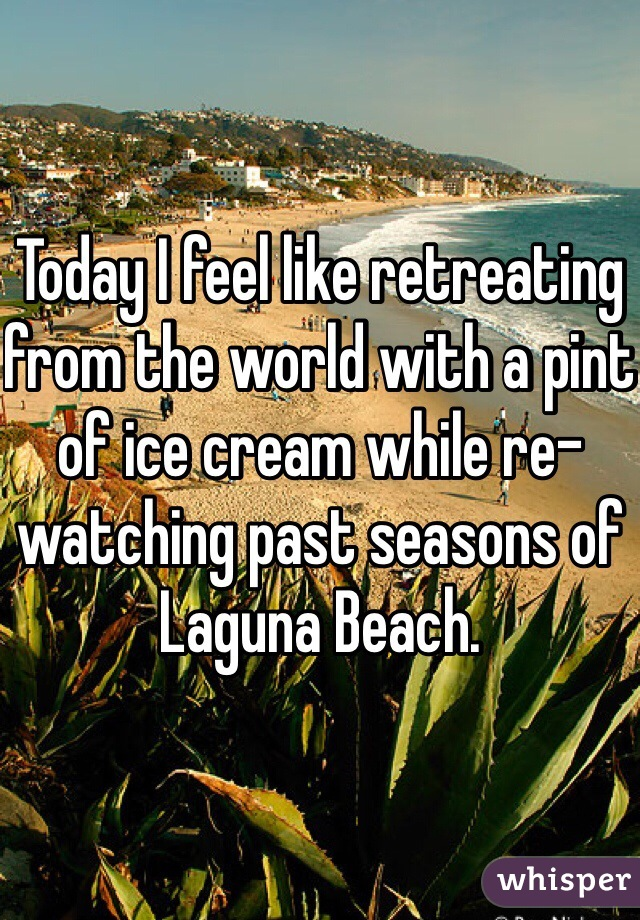 Today I feel like retreating from the world with a pint of ice cream while re-watching past seasons of Laguna Beach.