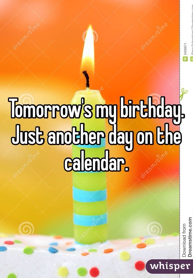 Tomorrow's my birthday. Just another day on the calendar.