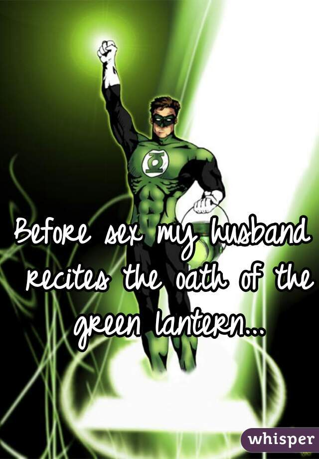 Before sex my husband recites the oath of the green lantern...
