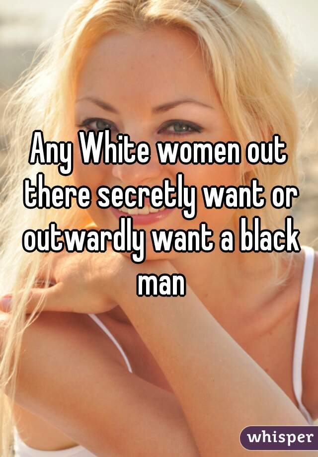 Any White women out there secretly want or outwardly want a black man