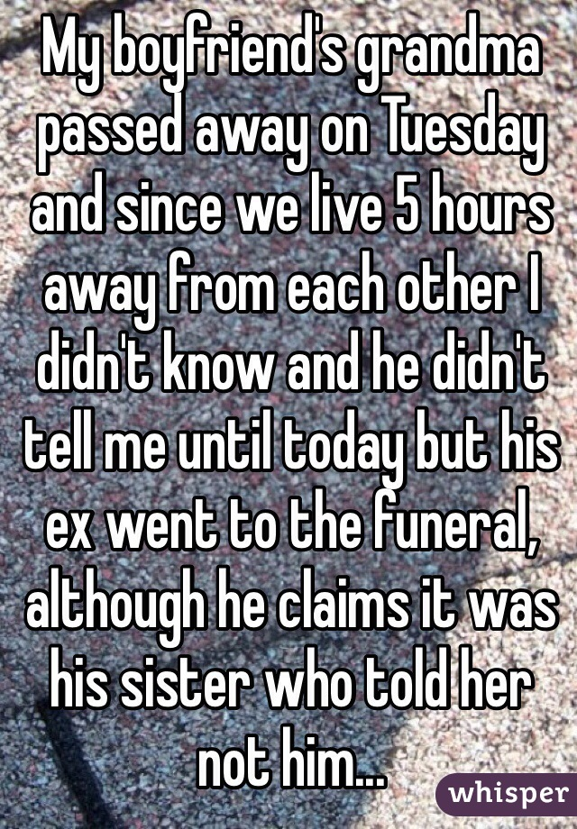 My boyfriend's grandma passed away on Tuesday and since we live 5 hours away from each other I didn't know and he didn't tell me until today but his ex went to the funeral, although he claims it was his sister who told her not him...