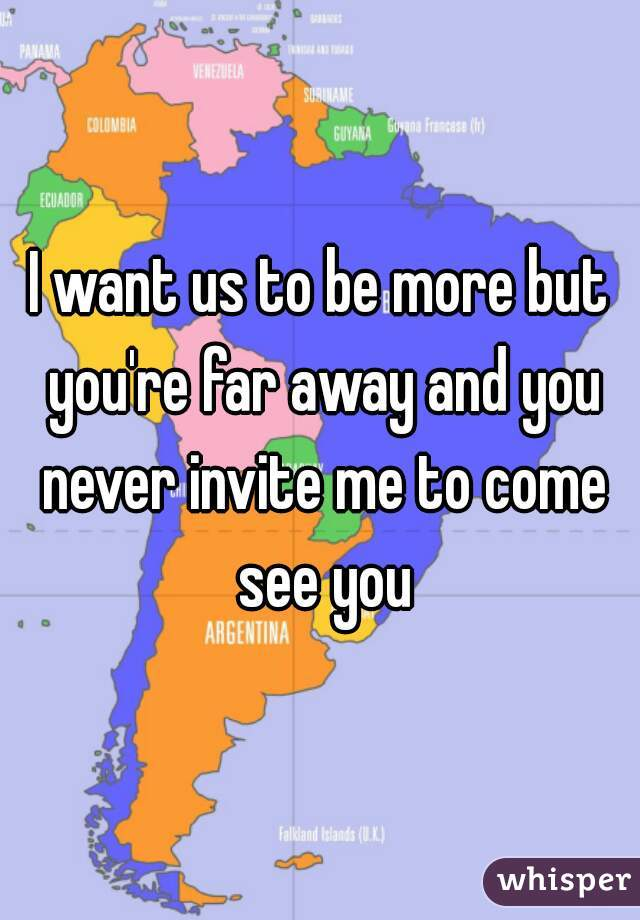 I want us to be more but you're far away and you never invite me to come see you
