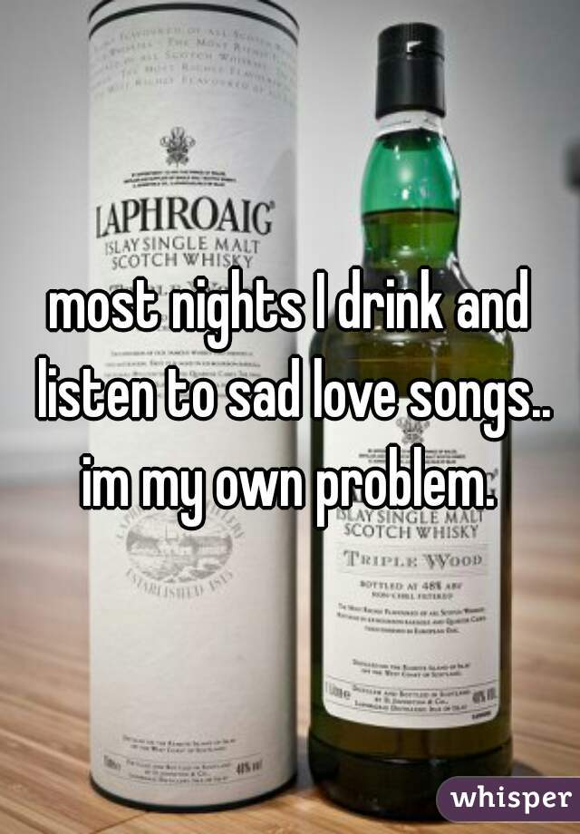 most nights I drink and listen to sad love songs.. im my own problem.