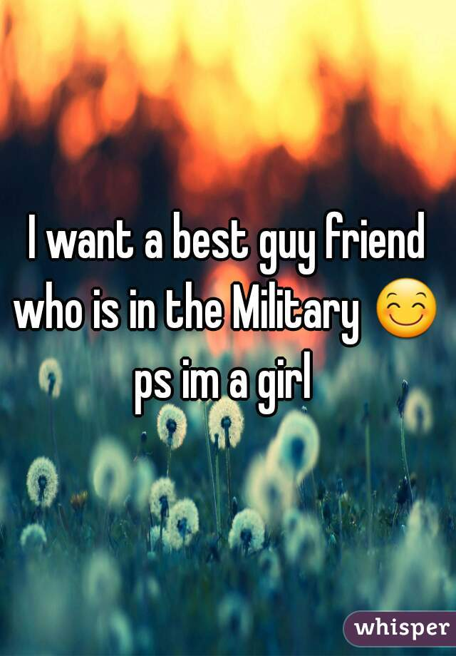 I want a best guy friend who is in the Military 😊  ps im a girl