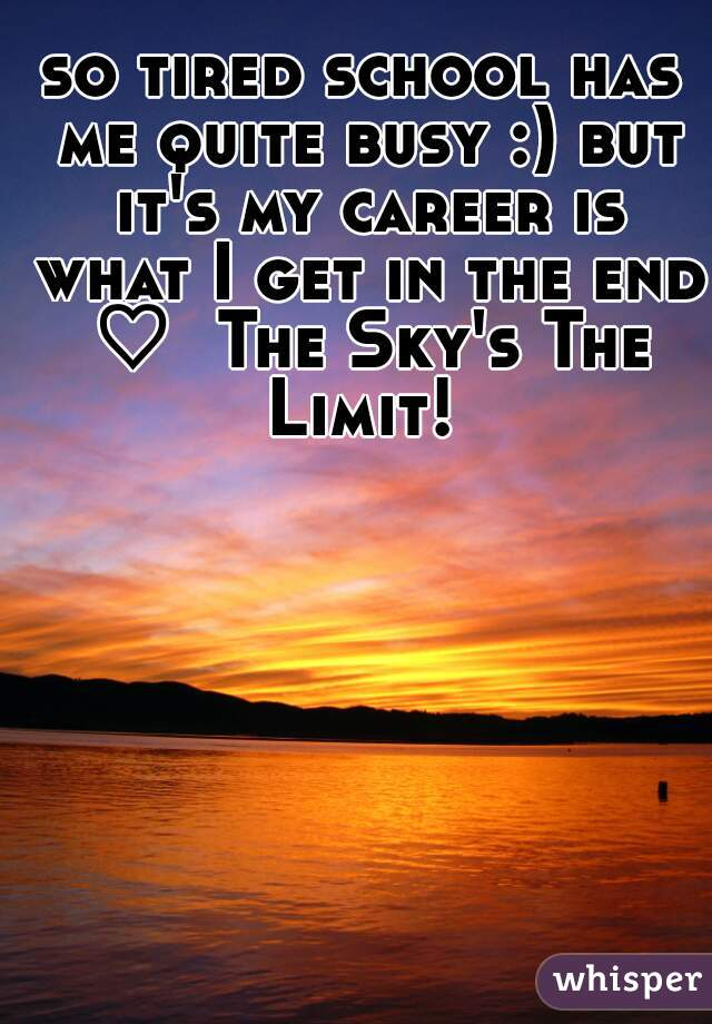 so tired school has me quite busy :) but it's my career is what I get in the end ♡  The Sky's The Limit!