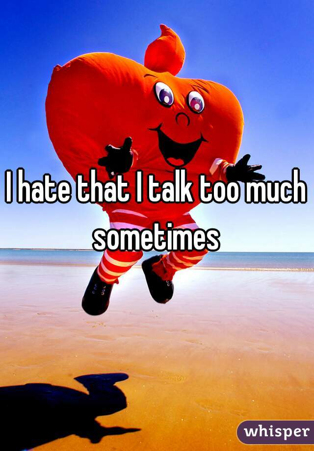 I hate that I talk too much sometimes