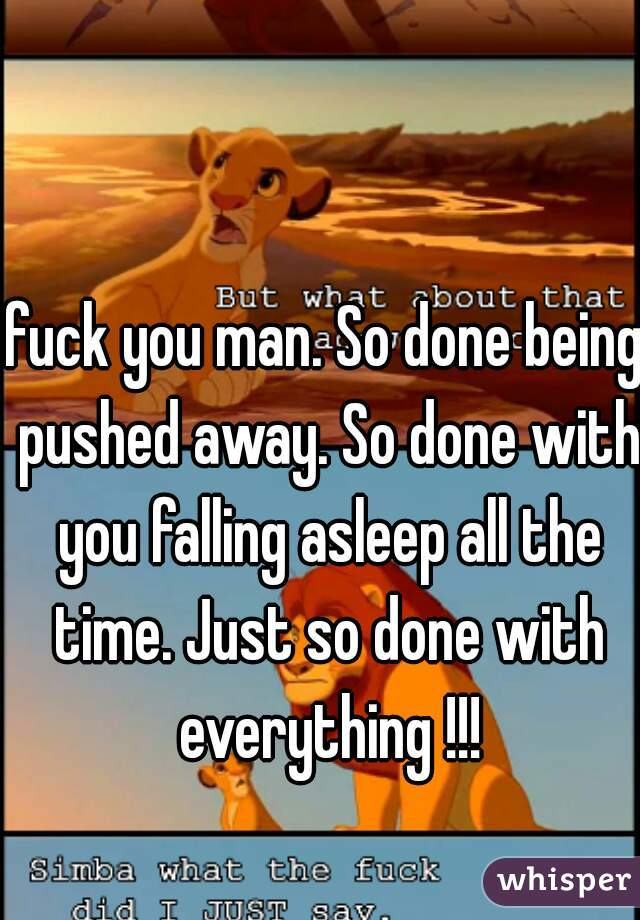 fuck you man. So done being pushed away. So done with you falling asleep all the time. Just so done with everything !!!