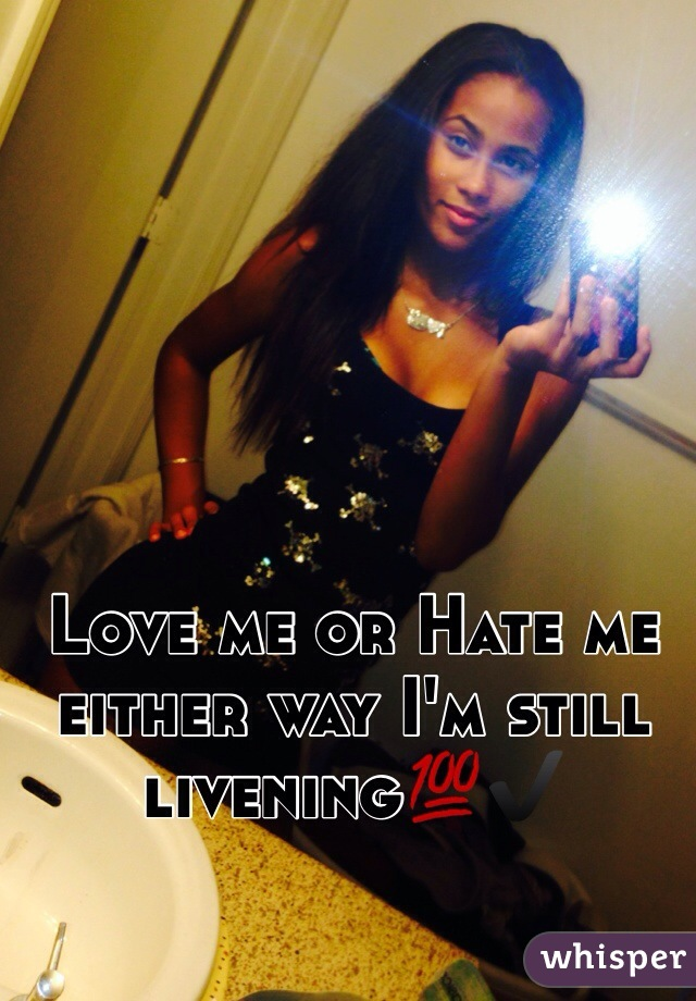 Love me or Hate me either way I'm still livening💯✔️