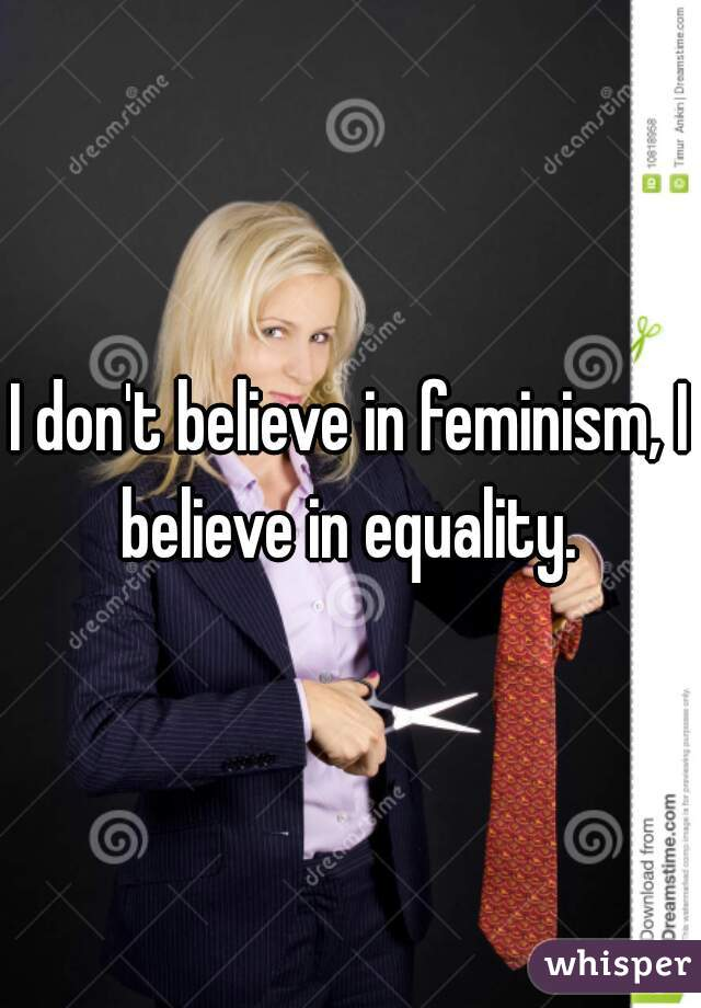 I don't believe in feminism, I believe in equality.