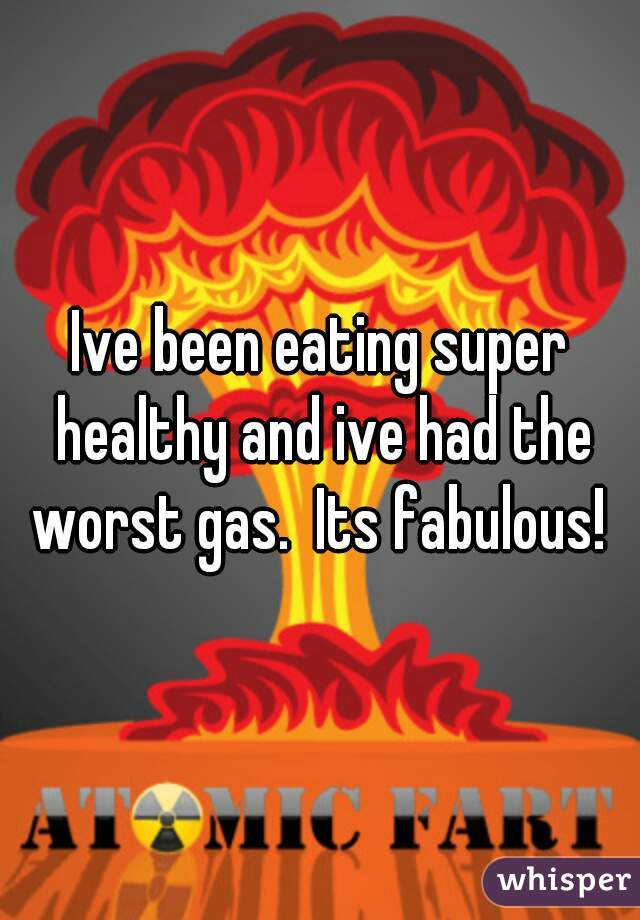 Ive been eating super healthy and ive had the worst gas.  Its fabulous!