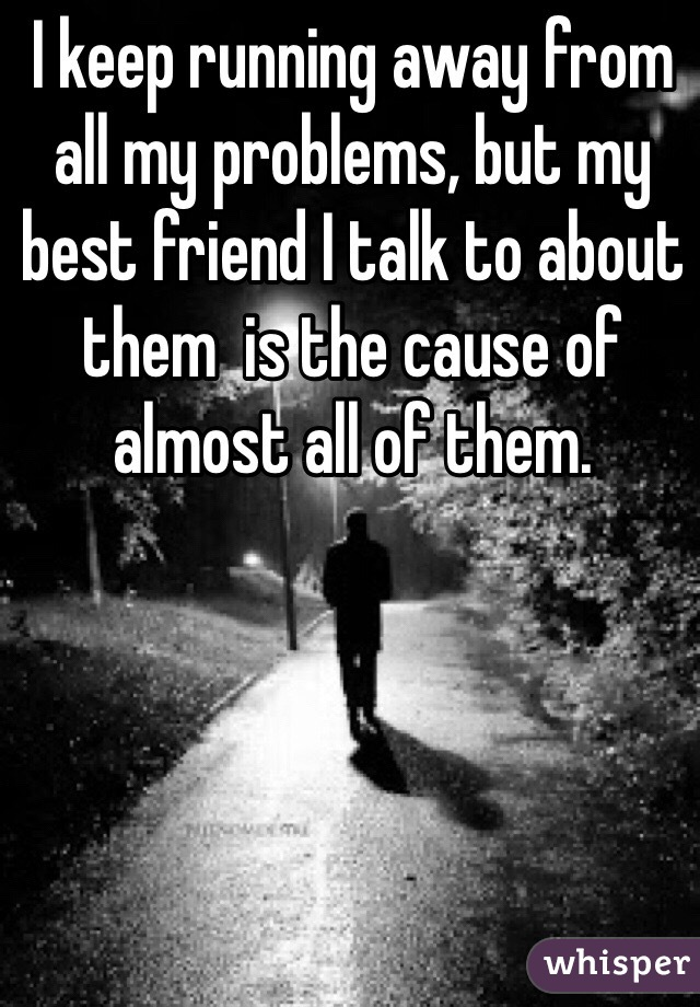 I keep running away from all my problems, but my best friend I talk to about them  is the cause of almost all of them.