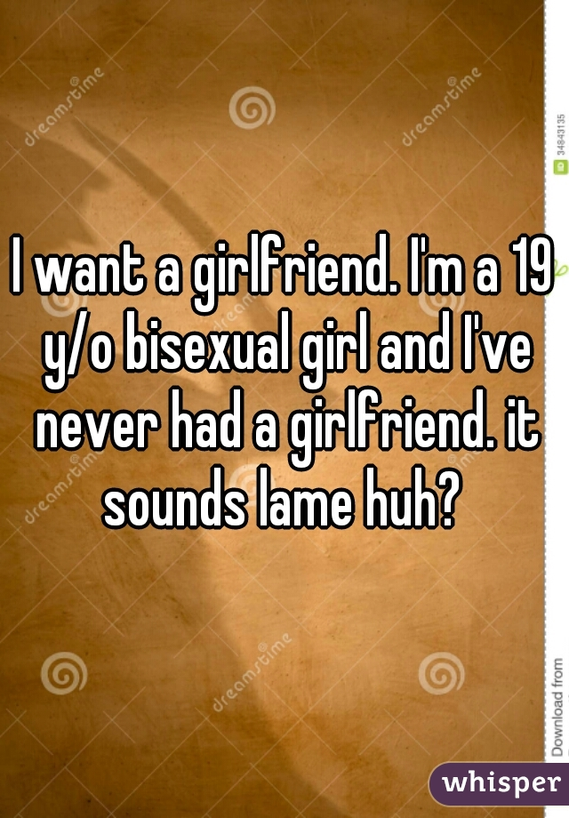 I want a girlfriend. I'm a 19 y/o bisexual girl and I've never had a girlfriend. it sounds lame huh?