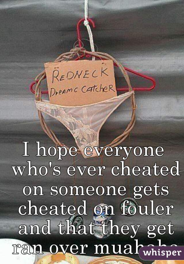 I hope everyone who's ever cheated on someone gets cheated on fouler and that they get ran over muahaha