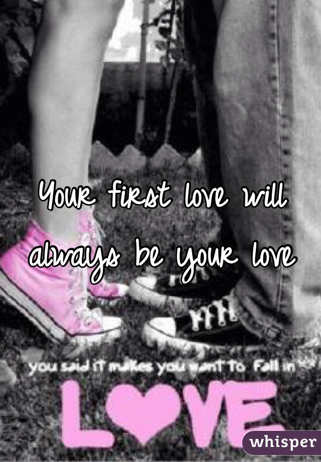 Your first love will always be your love