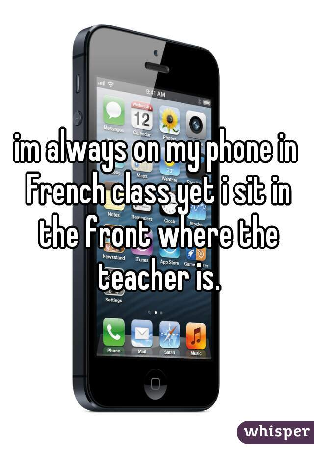 im always on my phone in French class yet i sit in the front where the teacher is.