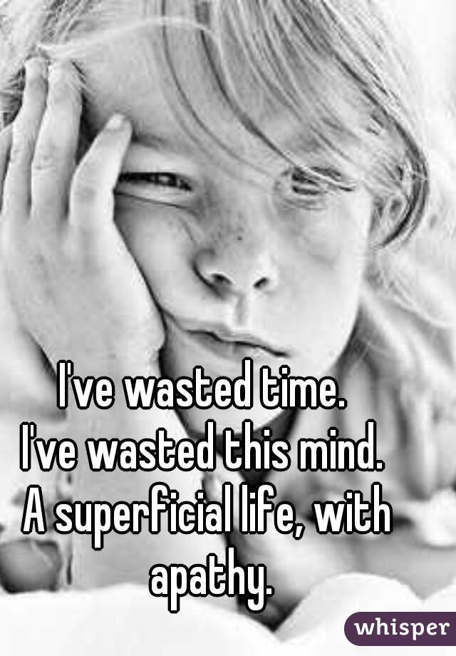 I've wasted time.  I've wasted this mind.  A superficial life, with apathy.