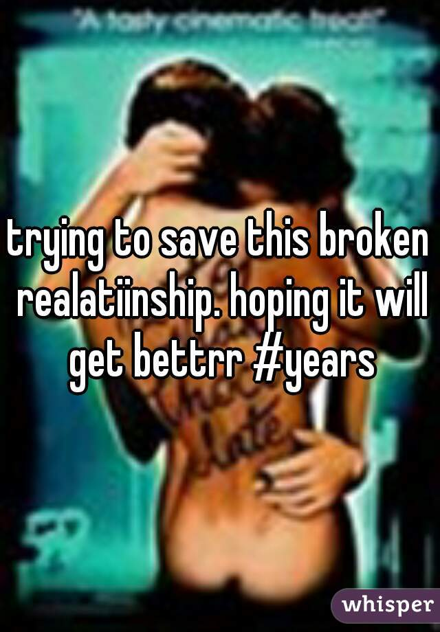 trying to save this broken realatiinship. hoping it will get bettrr #years